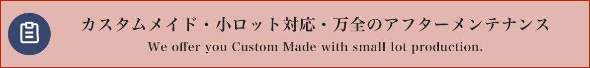 カスタムメイド・小ロット対応・万全のアフターメンテナンス bespoke products / small lot production / maintenance reliability