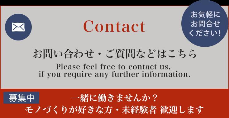 Contact お問い合わせ・ご質問などはこちら Please send an email via our contact form. 募集中 一緒に働きませんか?モノづくりが好きな方・未経験者 歓迎します お気軽にお問合せください!